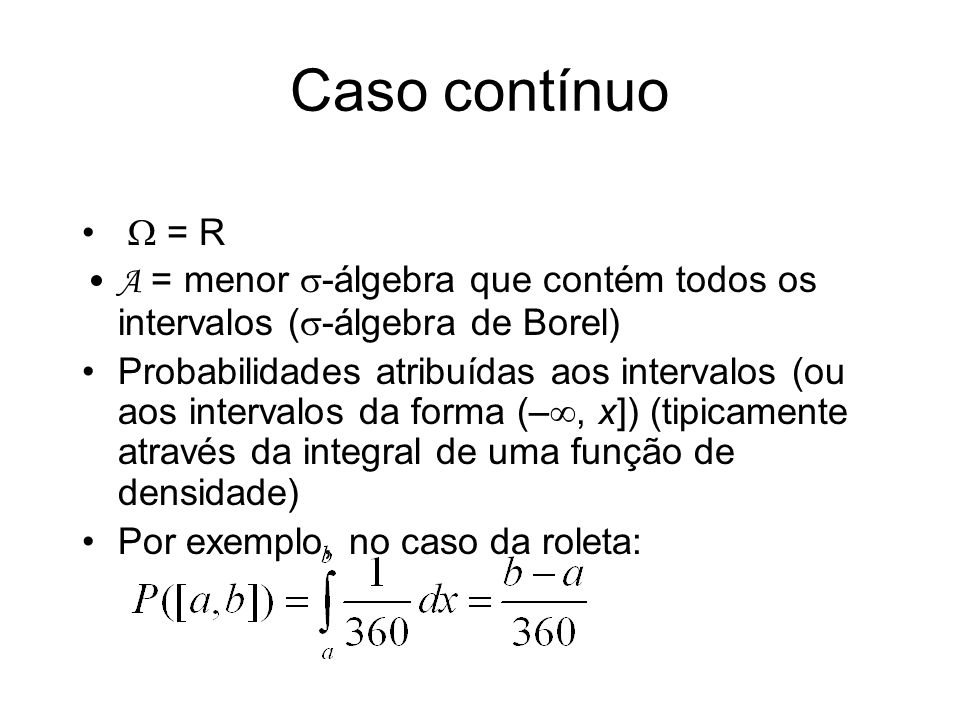 Caso contínuo = R A = menor -álgebra que contém todos os intervalos ( -álgebra de Borel) Probabilidades atribuídas aos intervalos (ou aos intervalos d