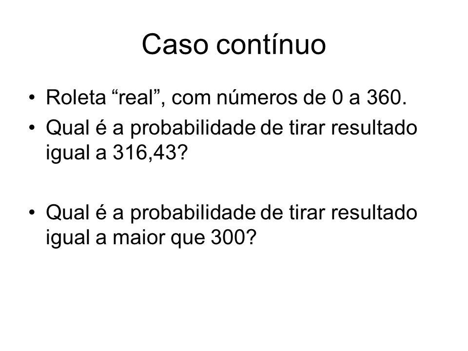 Caso contínuo Roleta real, com números de 0 a 360. Qual é a probabilidade de tirar resultado igual a 316,43? Qual é a probabilidade de tirar resultado