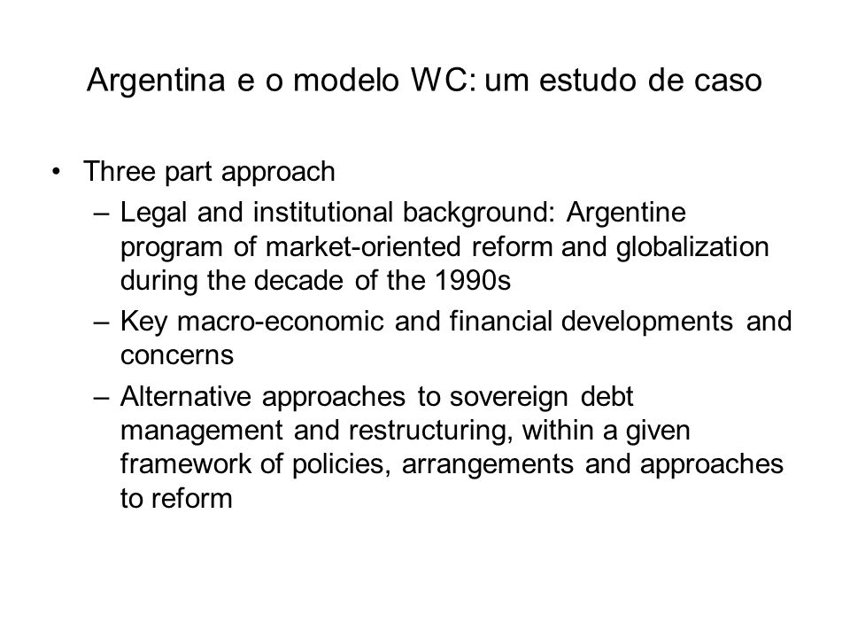 Argentina e o modelo WC: um estudo de caso Three part approach –Legal and institutional background: Argentine program of market-oriented reform and globalization during the decade of the 1990s –Key macro-economic and financial developments and concerns –Alternative approaches to sovereign debt management and restructuring, within a given framework of policies, arrangements and approaches to reform