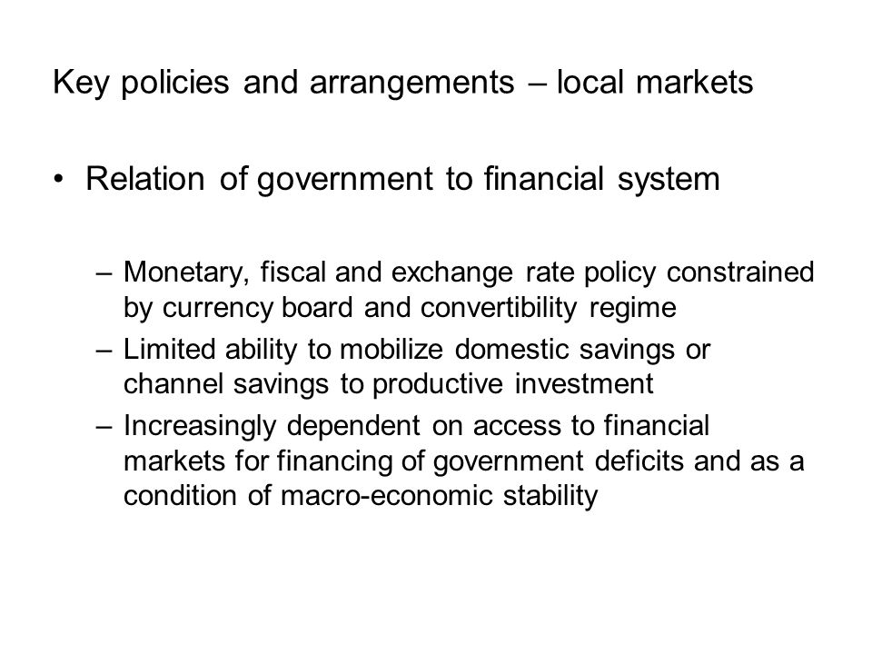 Key policies and arrangements – local markets Relation of government to financial system –Monetary, fiscal and exchange rate policy constrained by cur