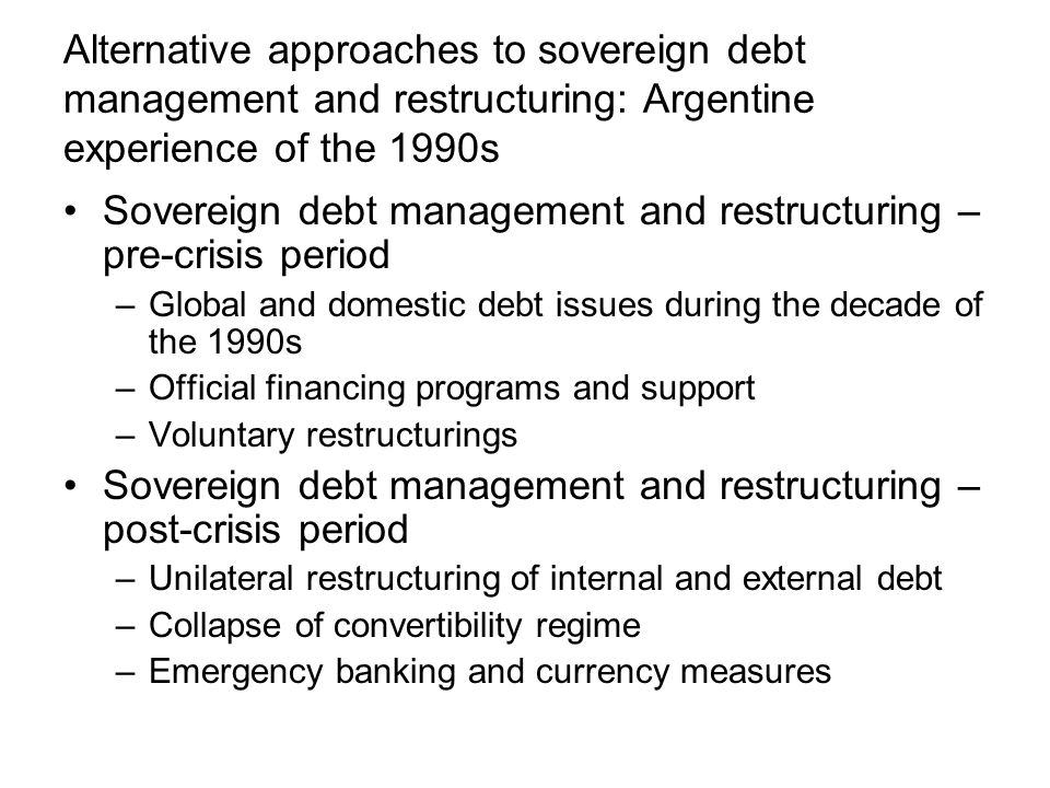 Alternative approaches to sovereign debt management and restructuring: Argentine experience of the 1990s Sovereign debt management and restructuring – pre-crisis period –Global and domestic debt issues during the decade of the 1990s –Official financing programs and support –Voluntary restructurings Sovereign debt management and restructuring – post-crisis period –Unilateral restructuring of internal and external debt –Collapse of convertibility regime –Emergency banking and currency measures