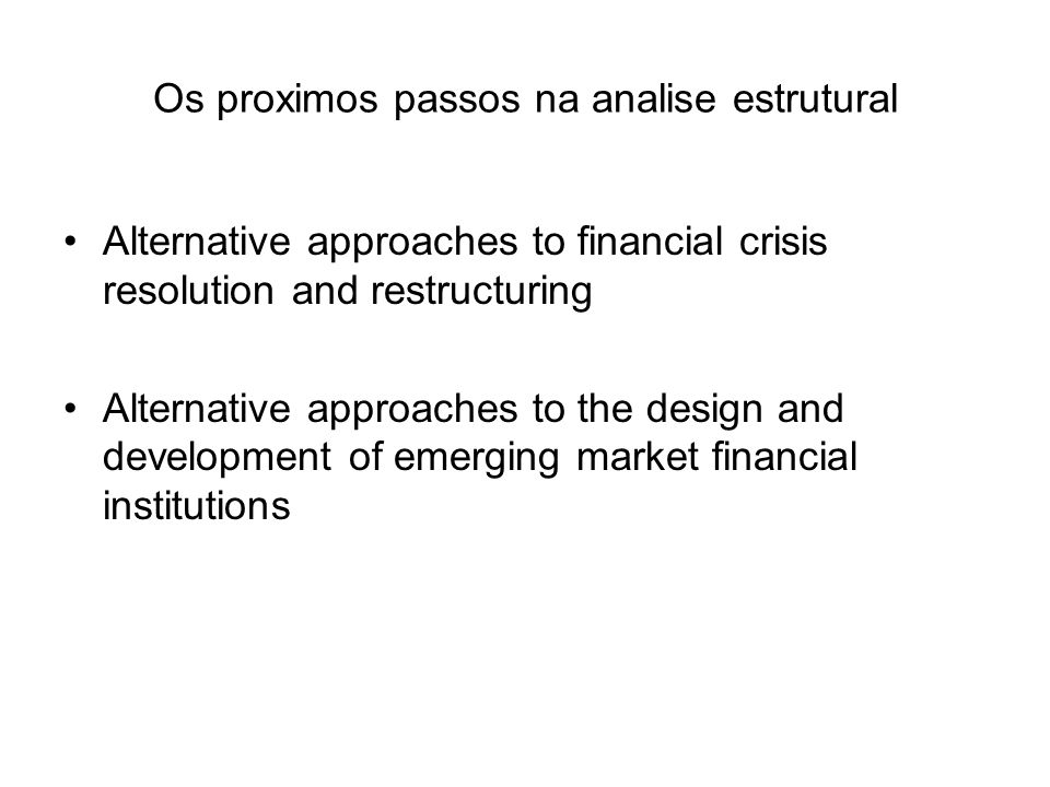 Os proximos passos na analise estrutural Alternative approaches to financial crisis resolution and restructuring Alternative approaches to the design and development of emerging market financial institutions