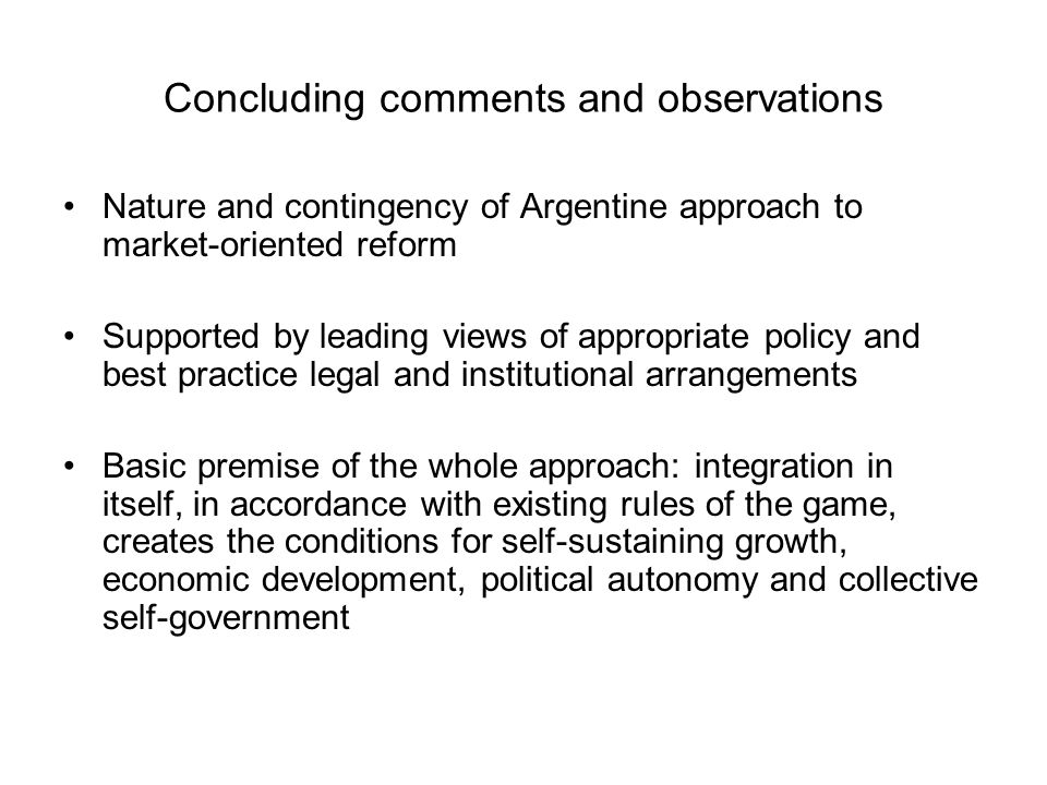 Concluding comments and observations Nature and contingency of Argentine approach to market-oriented reform Supported by leading views of appropriate