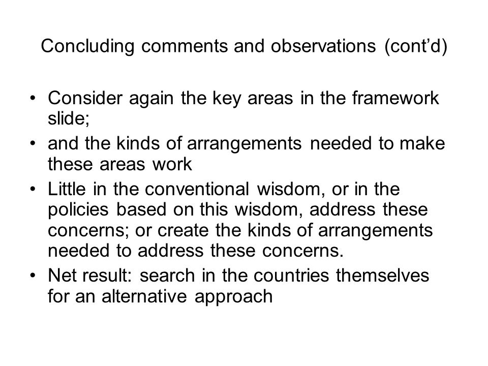 Concluding comments and observations (contd) Consider again the key areas in the framework slide; and the kinds of arrangements needed to make these areas work Little in the conventional wisdom, or in the policies based on this wisdom, address these concerns; or create the kinds of arrangements needed to address these concerns.