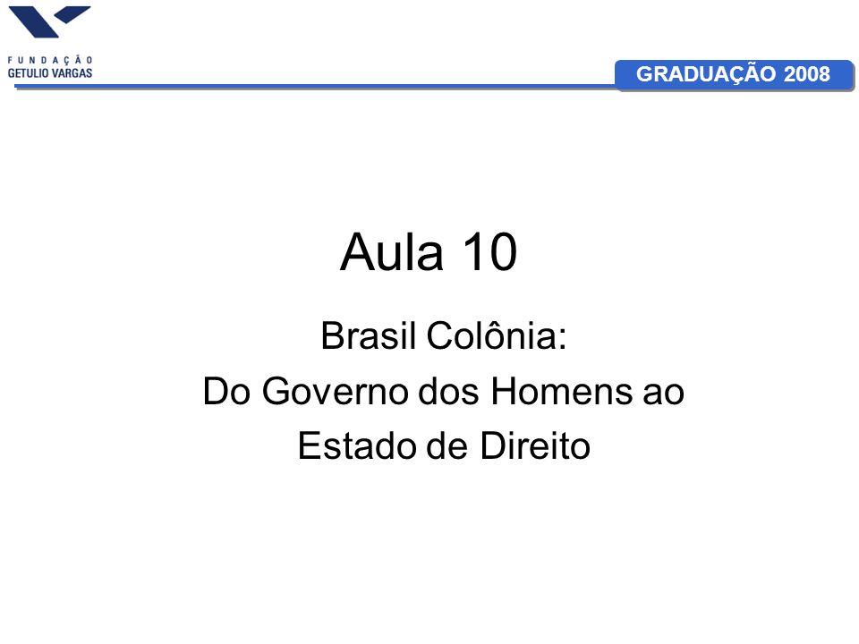 GRADUAÇÃO 2008 Aula 10 Brasil Colônia: Do Governo dos Homens ao Estado de Direito