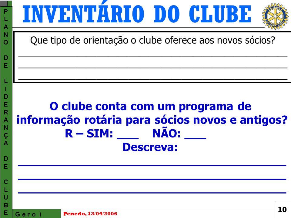 INVENTÁRIO DO CLUBE G e r o i PLANODELIDERANÇADECLUBEPLANODELIDERANÇADECLUBE Penedo, 13/04/2006 Que tipo de orientação o clube oferece aos novos sócios.