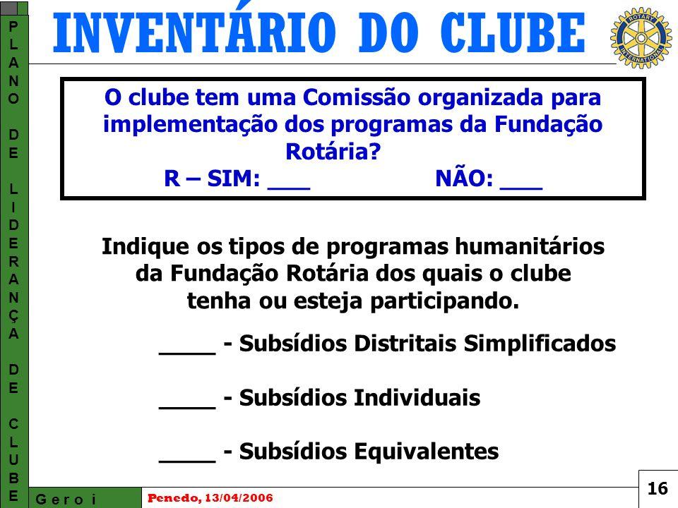 INVENTÁRIO DO CLUBE G e r o i PLANODELIDERANÇADECLUBEPLANODELIDERANÇADECLUBE Penedo, 13/04/2006 ____ - Subsídios Distritais Simplificados ____ - Subsídios Individuais ____ - Subsídios Equivalentes O clube tem uma Comissão organizada para implementação dos programas da Fundação Rotária.