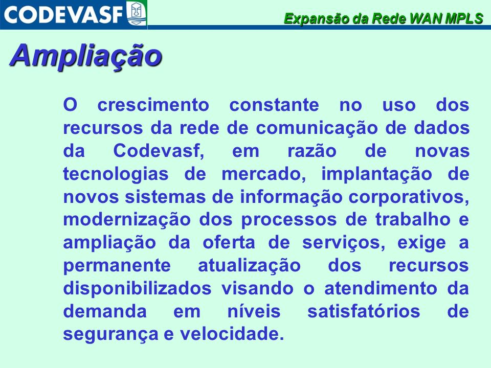 Ampliação O crescimento constante no uso dos recursos da rede de comunicação de dados da Codevasf, em razão de novas tecnologias de mercado, implantaç