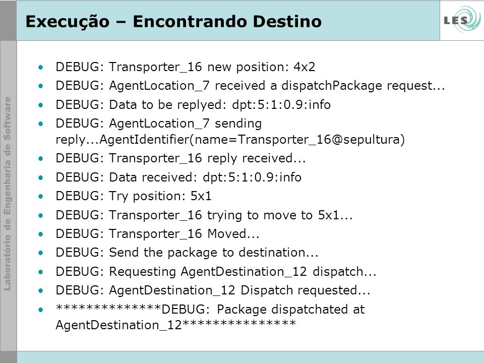 Execução – Encontrando Destino DEBUG: Transporter_16 new position: 4x2 DEBUG: AgentLocation_7 received a dispatchPackage request... DEBUG: Data to be