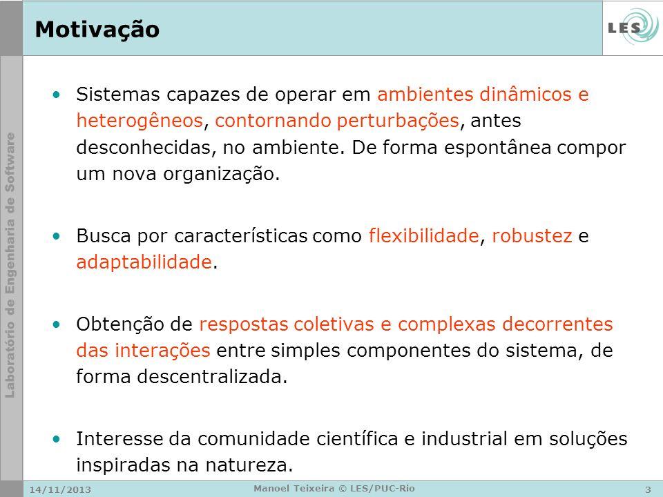 14/11/20133 Manoel Teixeira © LES/PUC-Rio Motivação Sistemas capazes de operar em ambientes dinâmicos e heterogêneos, contornando perturbações, antes
