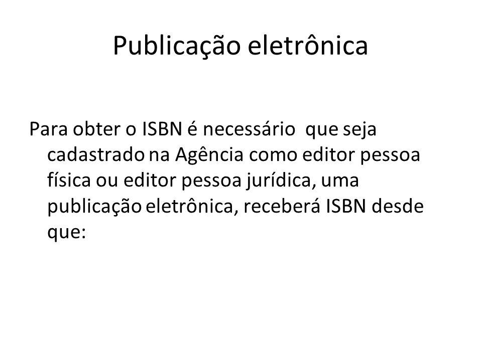 Publicação eletrônica Para obter o ISBN é necessário que seja cadastrado na Agência como editor pessoa física ou editor pessoa jurídica, uma publicaçã