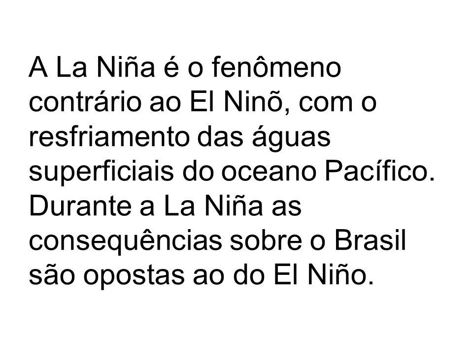A La Niña é o fenômeno contrário ao El Ninõ, com o resfriamento das águas superficiais do oceano Pacífico. Durante a La Niña as consequências sobre o