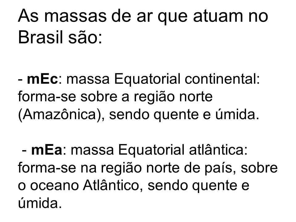 As massas de ar que atuam no Brasil são: - mEc: massa Equatorial continental: forma-se sobre a região norte (Amazônica), sendo quente e úmida. - mEa: