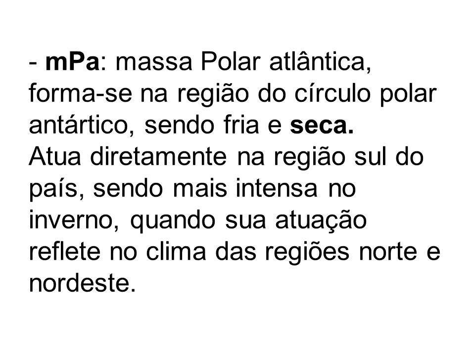 - mPa: massa Polar atlântica, forma-se na região do círculo polar antártico, sendo fria e seca. Atua diretamente na região sul do país, sendo mais int