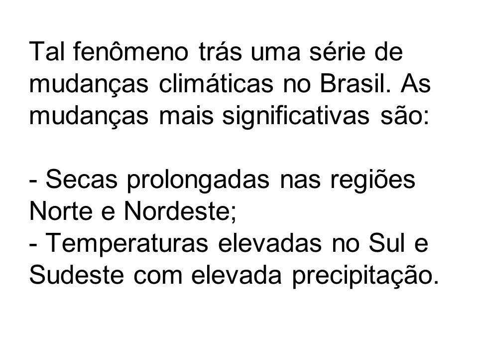 Tal fenômeno trás uma série de mudanças climáticas no Brasil. As mudanças mais significativas são: - Secas prolongadas nas regiões Norte e Nordeste; -