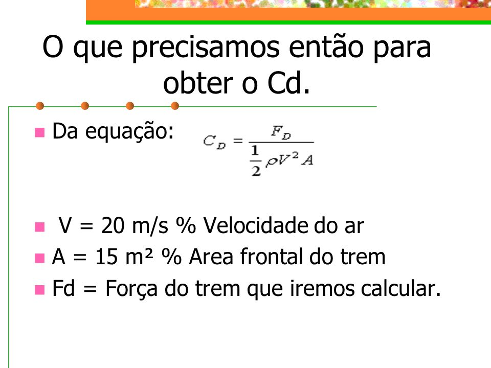 O que precisamos então para obter o Cd. Da equação: V = 20 m/s % Velocidade do ar A = 15 m² % Area frontal do trem Fd = Força do trem que iremos calcu