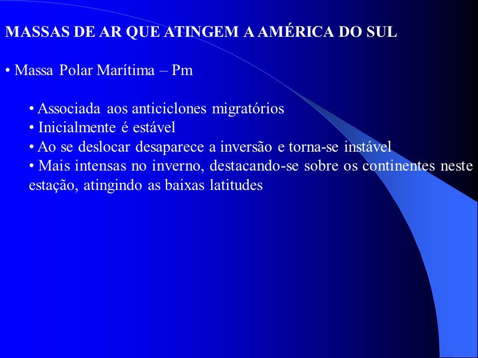 MASSAS DE AR QUE ATINGEM A AMÉRICA DO SUL Massa Polar Marítima – Pm Associada aos anticiclones migratórios Inicialmente é estável Ao se deslocar desap
