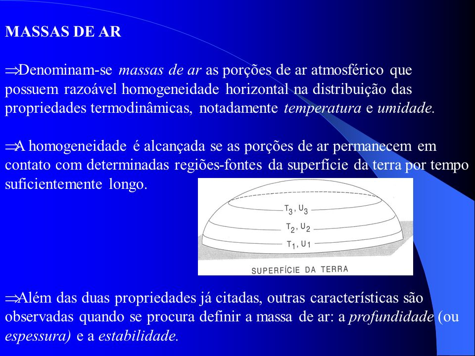 Denominam-se massas de ar as porções de ar atmosférico que possuem razoável homogeneidade horizontal na distribuição das propriedades termodinâmicas,