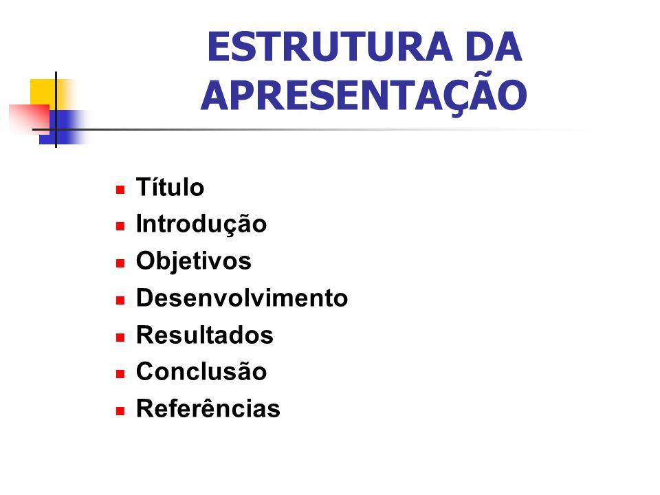 ESTRUTURA DA APRESENTAÇÃO Título Introdução Objetivos Desenvolvimento Resultados Conclusão Referências