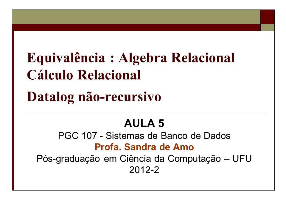 Equivalência : Algebra Relacional Cálculo Relacional Datalog não-recursivo AULA 5 PGC 107 - Sistemas de Banco de Dados Profa. Sandra de Amo Pós-gradua