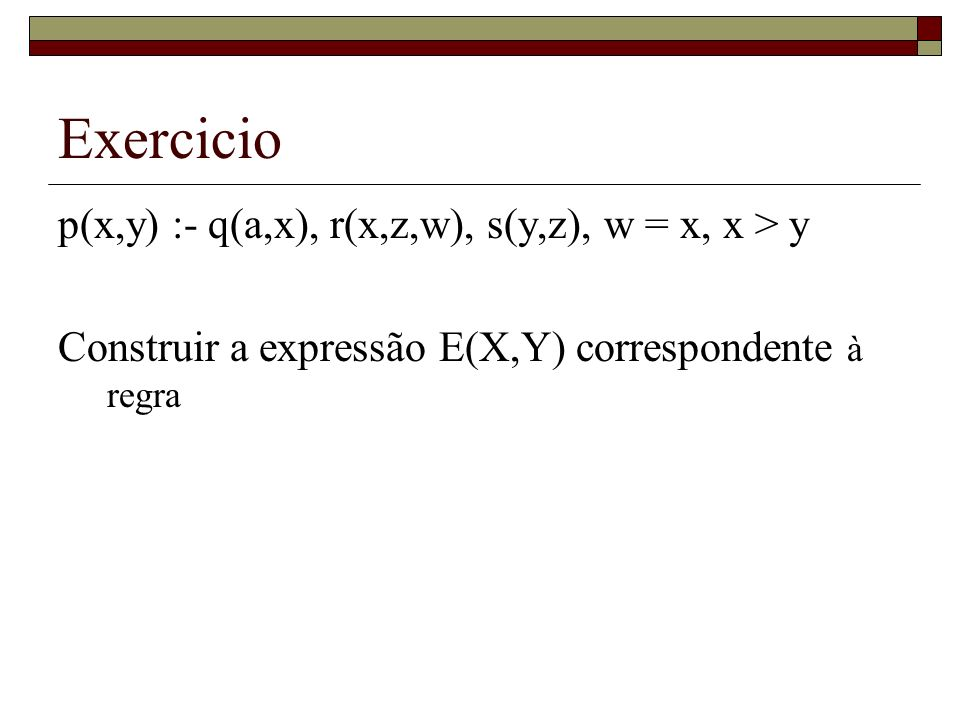 Exercicio p(x,y) :- q(a,x), r(x,z,w), s(y,z), w = x, x > y Construir a expressão E(X,Y) correspondente à regra