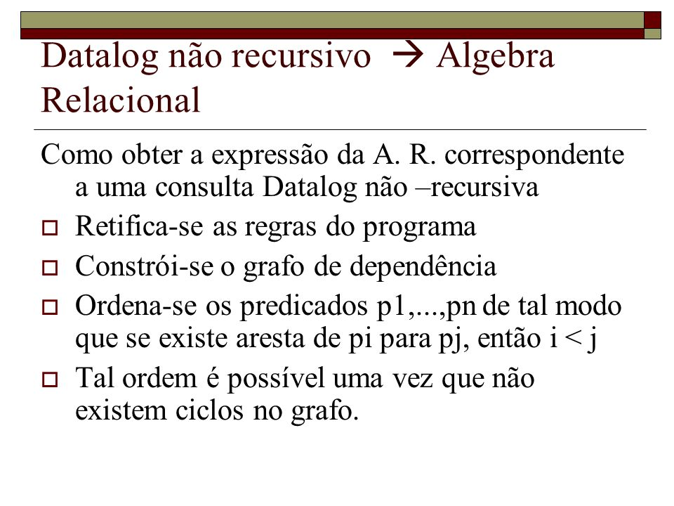 Datalog não recursivo Algebra Relacional Como obter a expressão da A. R. correspondente a uma consulta Datalog não –recursiva Retifica-se as regras do