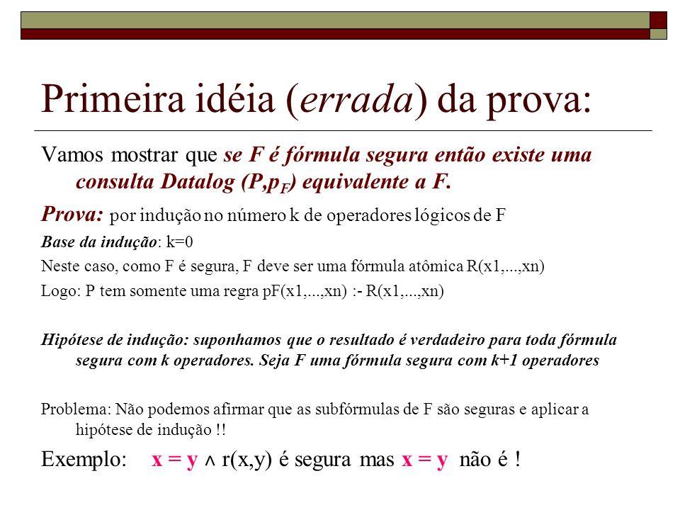 Primeira idéia (errada) da prova: Vamos mostrar que se F é fórmula segura então existe uma consulta Datalog (P,p F ) equivalente a F. Prova: por induç