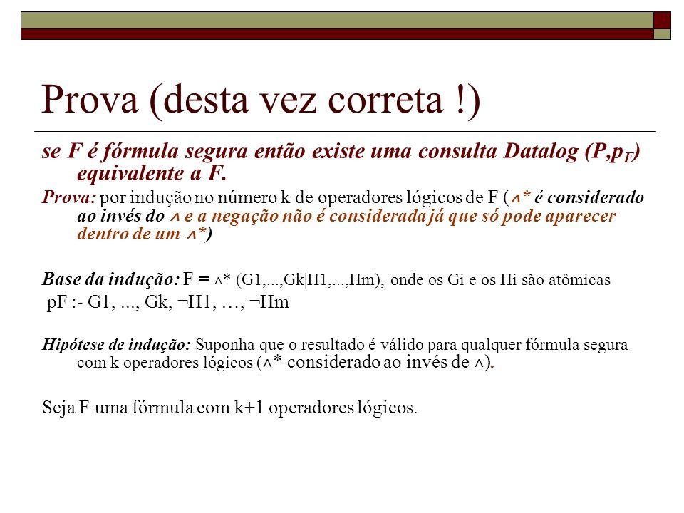 Prova (desta vez correta !) se F é fórmula segura então existe uma consulta Datalog (P,p F ) equivalente a F. Prova: por indução no número k de operad