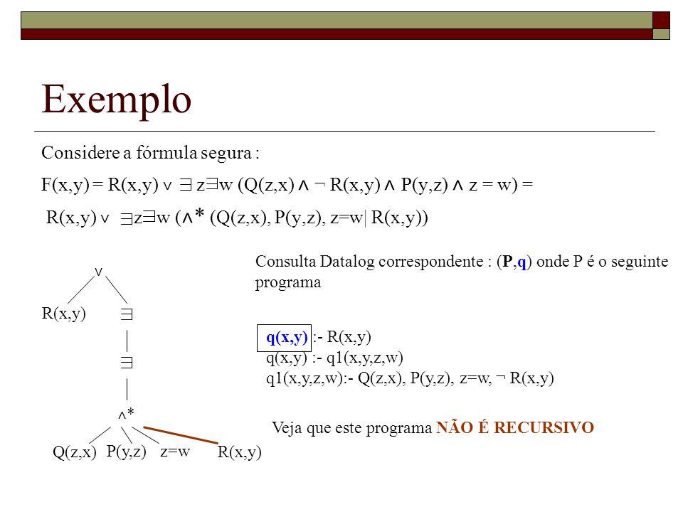 Exemplo Considere a fórmula segura : F(x,y) = R(x,y) ˅ z w (Q(z,x) ˄ ¬ R(x,y) ˄ P(y,z) ˄ z = w) = R(x,y) ˅ z w ( ˄ * (Q(z,x), P(y,z), z=w| R(x,y)) ˅ ˄
