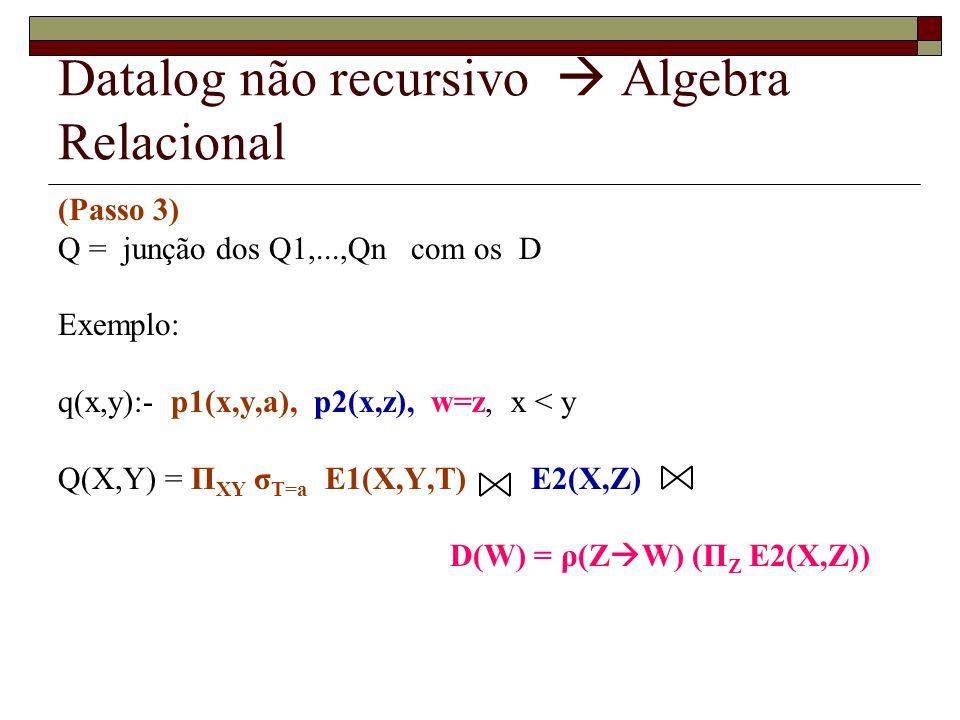 Datalog não recursivo Algebra Relacional (Passo 3) Q = junção dos Q1,...,Qn com os D Exemplo: q(x,y):- p1(x,y,a), p2(x,z), w=z, x < y Q(X,Y) = Π XY σ