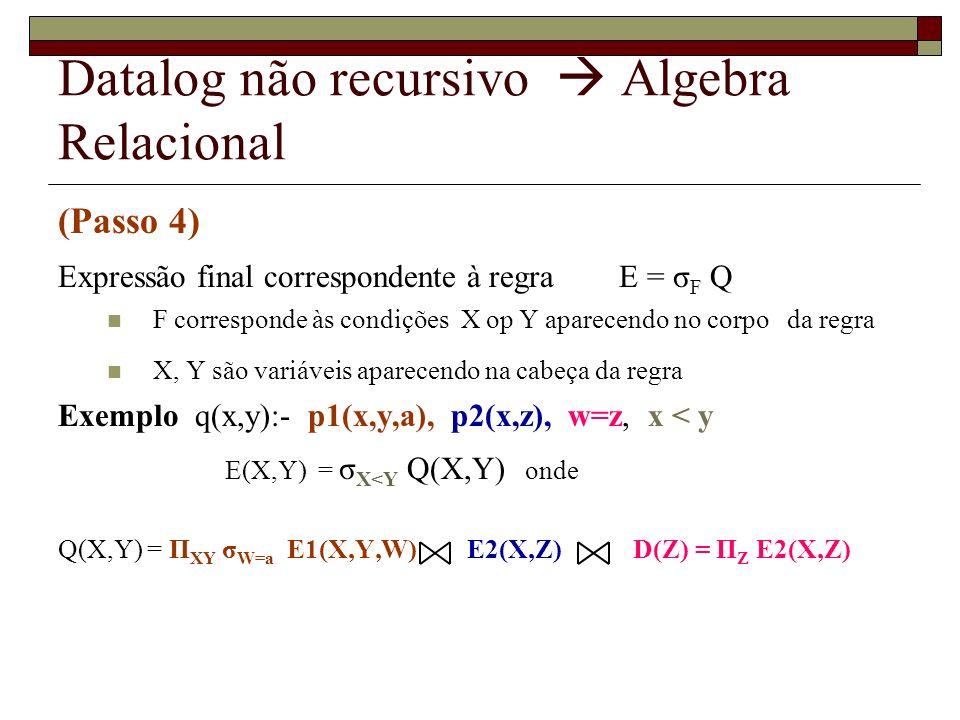 Datalog não recursivo Algebra Relacional (Passo 4) Expressão final correspondente à regra E = σ F Q F corresponde às condições X op Y aparecendo no co
