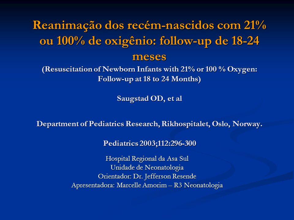 Objetivo Seguimento de crianças reanimadas ao nascer com Oxigênio a 21 % ou 100% Seguimento de crianças reanimadas ao nascer com Oxigênio a 21 % ou 100%