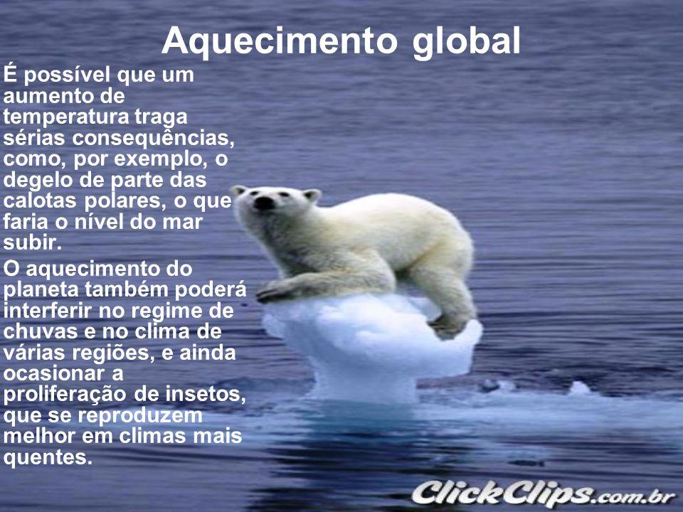 Aquecimento global É possível que um aumento de temperatura traga sérias consequências, como, por exemplo, o degelo de parte das calotas polares, o qu