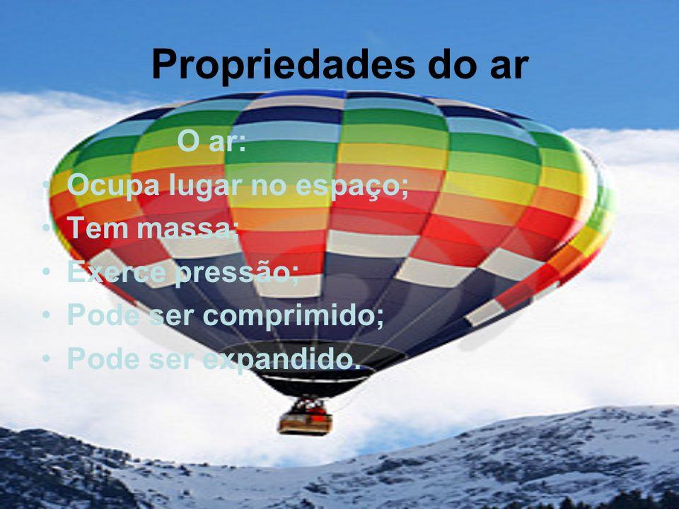 Propriedades do ar O ar: Ocupa lugar no espaço; Tem massa; Exerce pressão; Pode ser comprimido; Pode ser expandido.