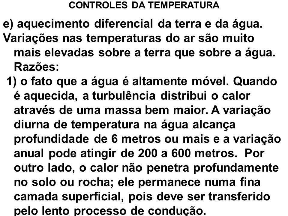 e) aquecimento diferencial da terra e da água. Variações nas temperaturas do ar são muito mais elevadas sobre a terra que sobre a água. Razões: 1) o f