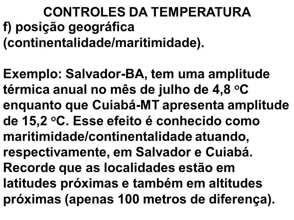 CONTROLES DA TEMPERATURA f) posição geográfica (continentalidade/maritimidade). Exemplo: Salvador-BA, tem uma amplitude térmica anual no mês de julho