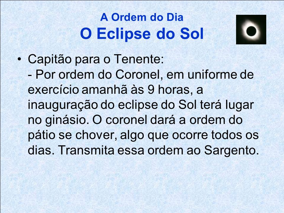 A Ordem do Dia O Eclipse do Sol Major para o Capitão: - Por ordem do Coronel, amanhã às 9 horas haverá um eclipse do Sol. Se chover, você não consegui