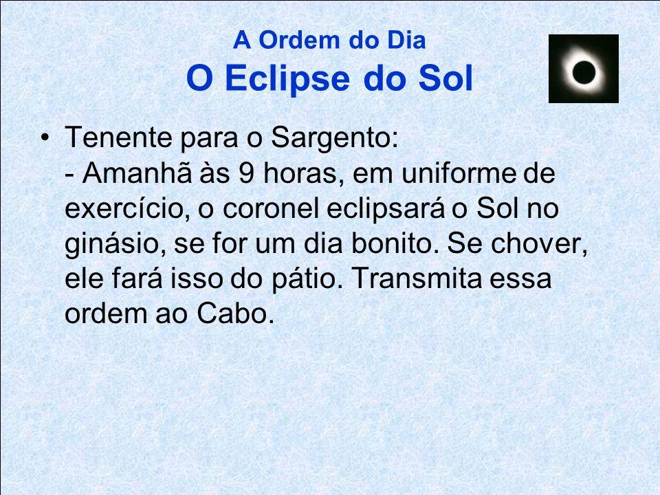 A Ordem do Dia O Eclipse do Sol Capitão para o Tenente: - Por ordem do Coronel, em uniforme de exercício amanhã às 9 horas, a inauguração do eclipse d