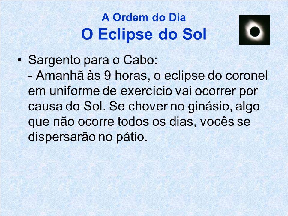 A Ordem do Dia O Eclipse do Sol Tenente para o Sargento: - Amanhã às 9 horas, em uniforme de exercício, o coronel eclipsará o Sol no ginásio, se for u