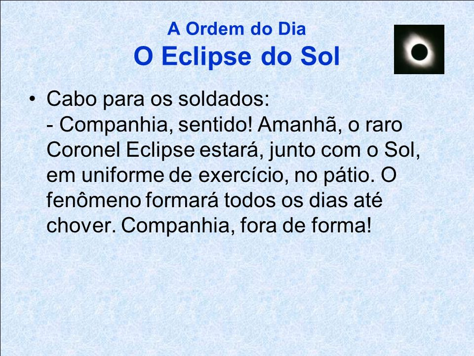 A Ordem do Dia O Eclipse do Sol Sargento para o Cabo: - Amanhã às 9 horas, o eclipse do coronel em uniforme de exercício vai ocorrer por causa do Sol.
