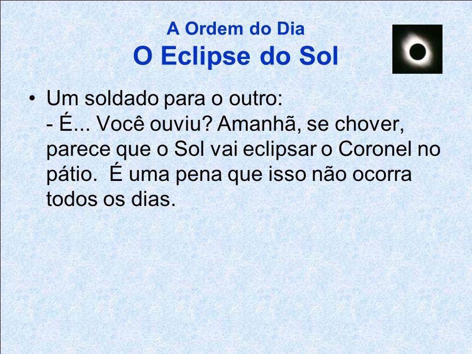 A Ordem do Dia O Eclipse do Sol Cabo para os soldados: - Companhia, sentido! Amanhã, o raro Coronel Eclipse estará, junto com o Sol, em uniforme de ex