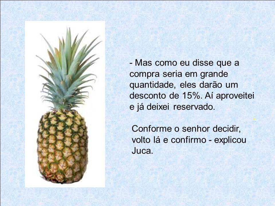 - Eles têm abacaxi, sim, e em quantidade suficiente para todo o nosso pessoal; e se o senhor preferir, tem também laranja, banana e mamão. - Abacaxi é