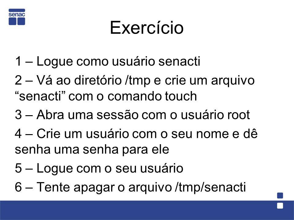 Exercício 1 – Logue como usuário senacti 2 – Vá ao diretório /tmp e crie um arquivo senacti com o comando touch 3 – Abra uma sessão com o usuário root
