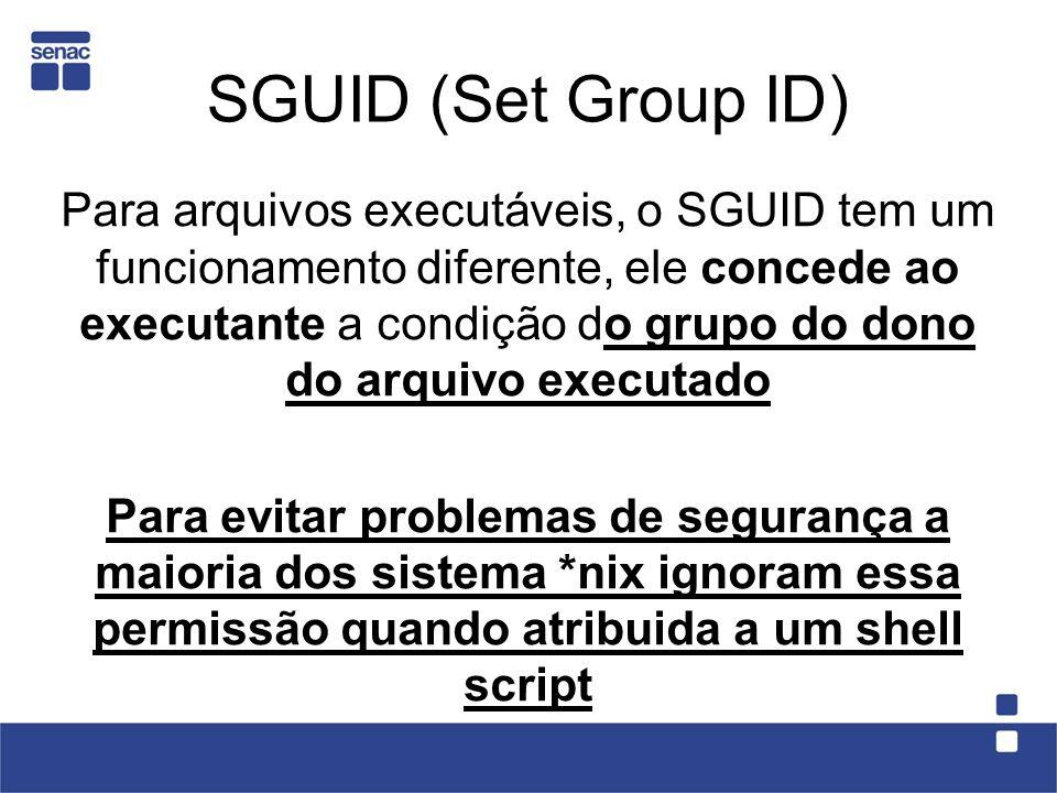 SGUID (Set Group ID) Para arquivos executáveis, o SGUID tem um funcionamento diferente, ele concede ao executante a condição do grupo do dono do arqui