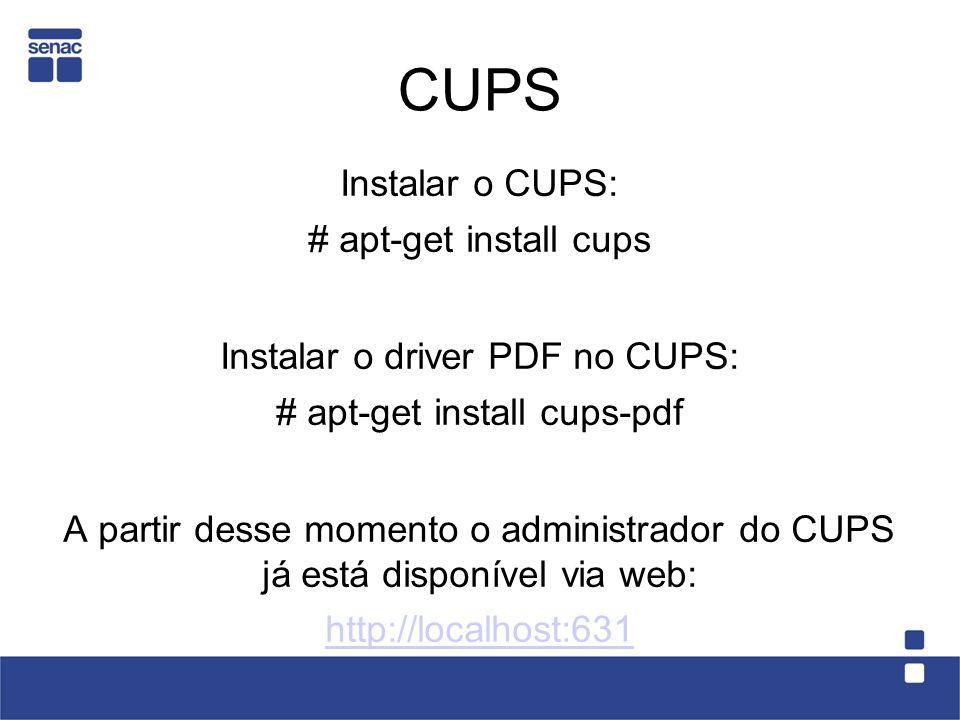 CUPS Instalar o CUPS: # apt-get install cups Instalar o driver PDF no CUPS: # apt-get install cups-pdf A partir desse momento o administrador do CUPS
