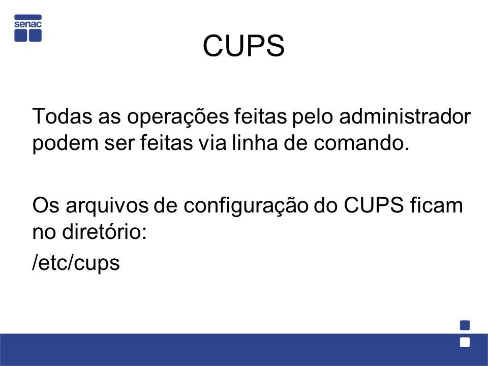 CUPS Todas as operações feitas pelo administrador podem ser feitas via linha de comando. Os arquivos de configuração do CUPS ficam no diretório: /etc/
