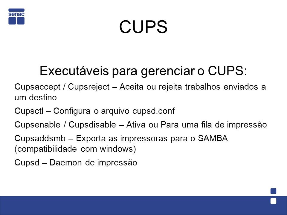 CUPS Executáveis para gerenciar o CUPS: Cupsaccept / Cupsreject – Aceita ou rejeita trabalhos enviados a um destino Cupsctl – Configura o arquivo cups