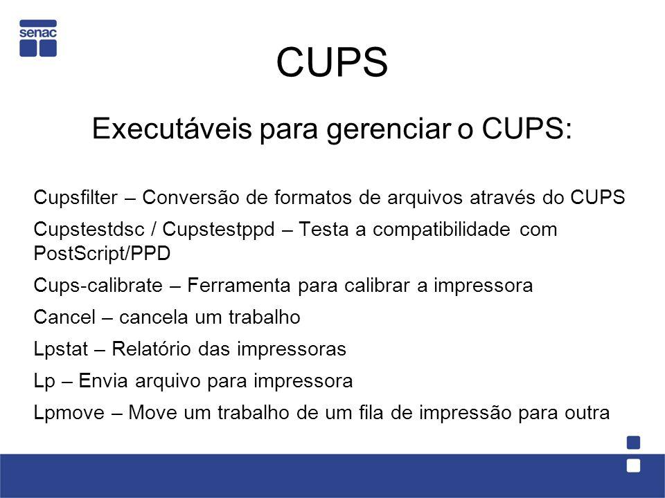 CUPS Executáveis para gerenciar o CUPS: Cupsfilter – Conversão de formatos de arquivos através do CUPS Cupstestdsc / Cupstestppd – Testa a compatibili