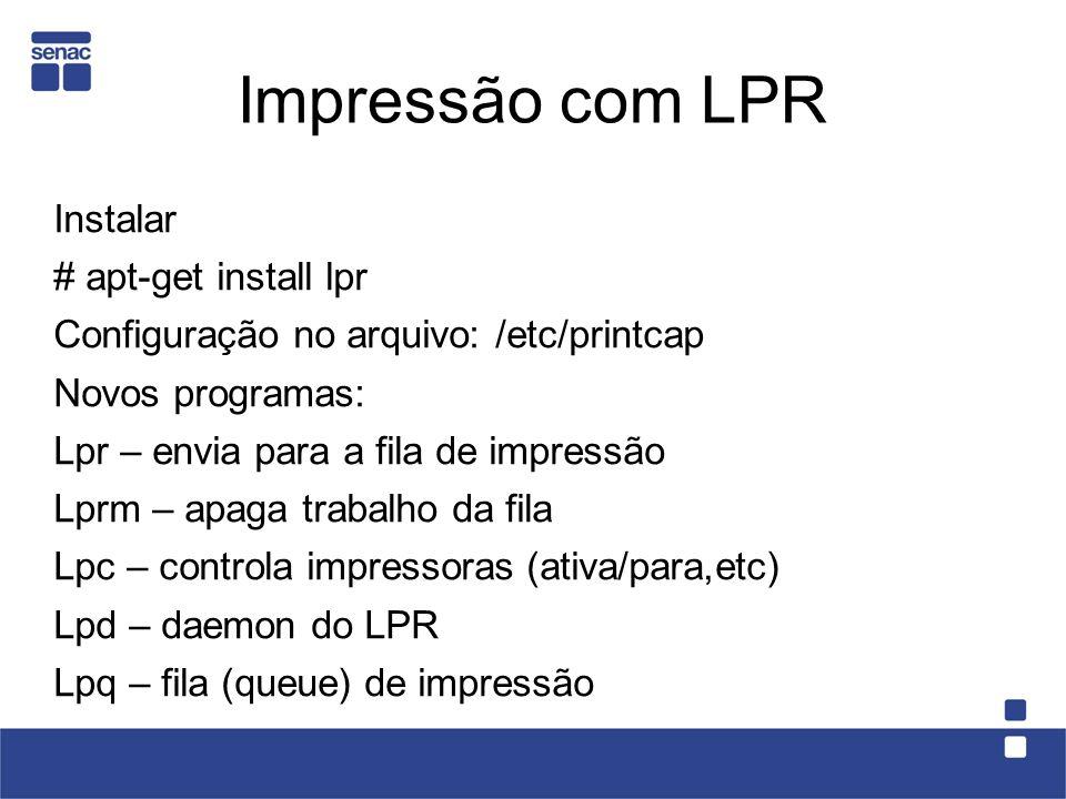 Impressão com LPR Instalar # apt-get install lpr Configuração no arquivo: /etc/printcap Novos programas: Lpr – envia para a fila de impressão Lprm – a