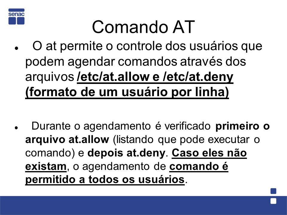 Comando AT O at permite o controle dos usuários que podem agendar comandos através dos arquivos /etc/at.allow e /etc/at.deny (formato de um usuário po